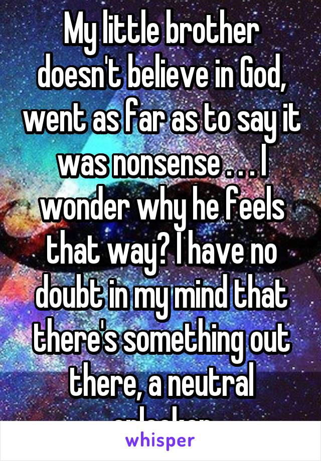 My little brother doesn't believe in God, went as far as to say it was nonsense . . . I wonder why he feels that way? I have no doubt in my mind that there's something out there, a neutral onlooker