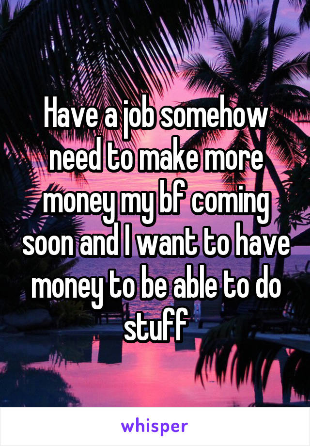 Have a job somehow need to make more money my bf coming soon and I want to have money to be able to do stuff