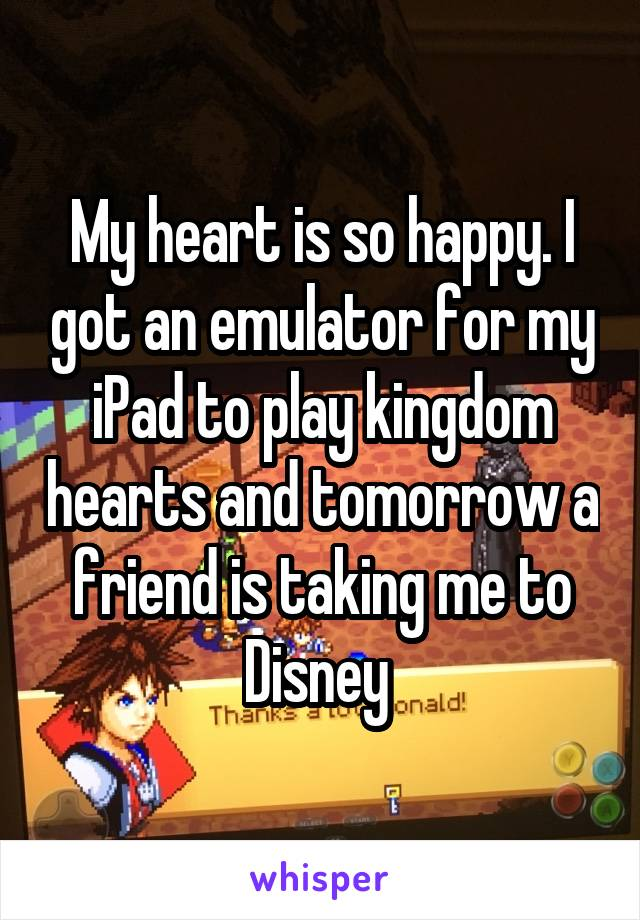 My heart is so happy. I got an emulator for my iPad to play kingdom hearts and tomorrow a friend is taking me to Disney