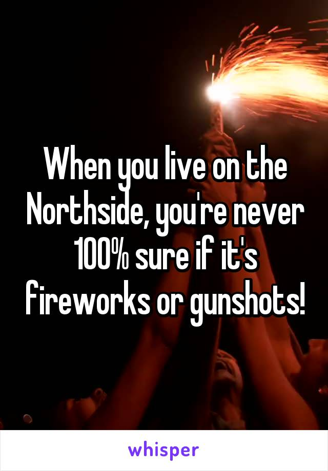 When you live on the Northside, you're never 100% sure if it's fireworks or gunshots!