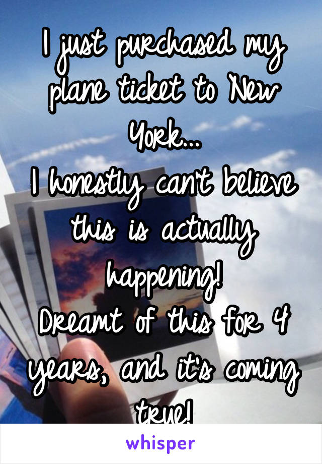 I just purchased my plane ticket to New York... I honestly can't believe this is actually happening! Dreamt of this for 4 years, and it's coming true!