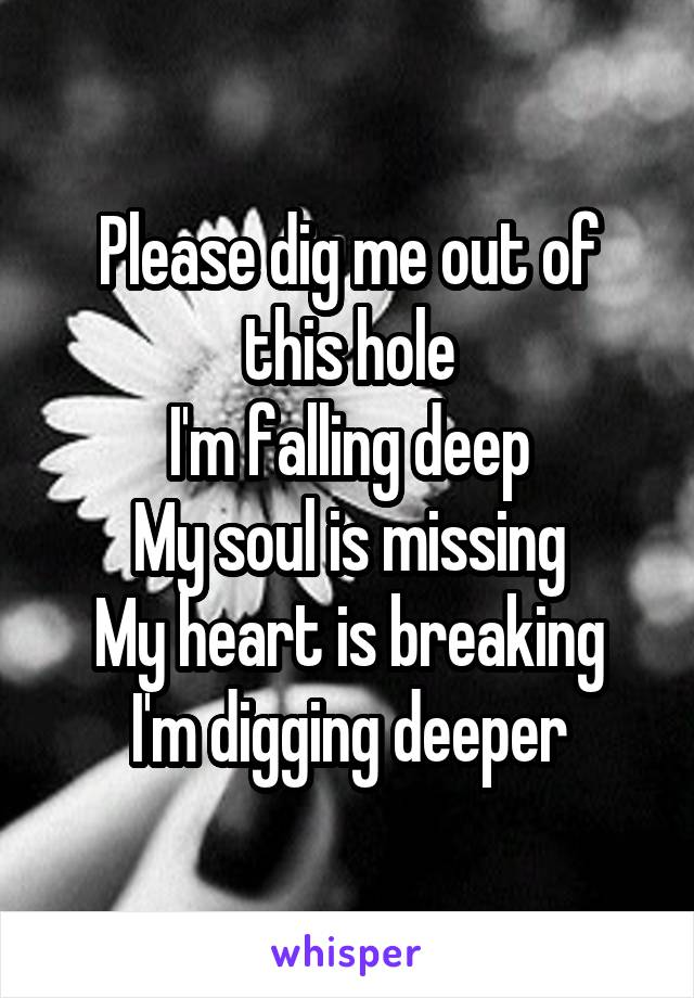 Please dig me out of this hole I'm falling deep My soul is missing My heart is breaking I'm digging deeper