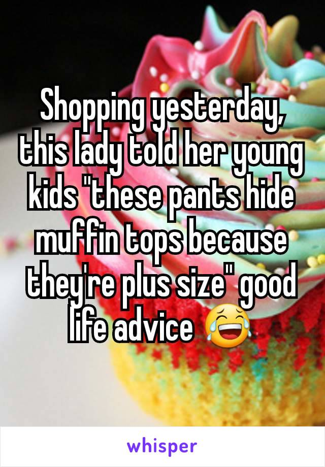 "Shopping yesterday, this lady told her young kids ""these pants hide muffin tops because they're plus size"" good life advice 😂"