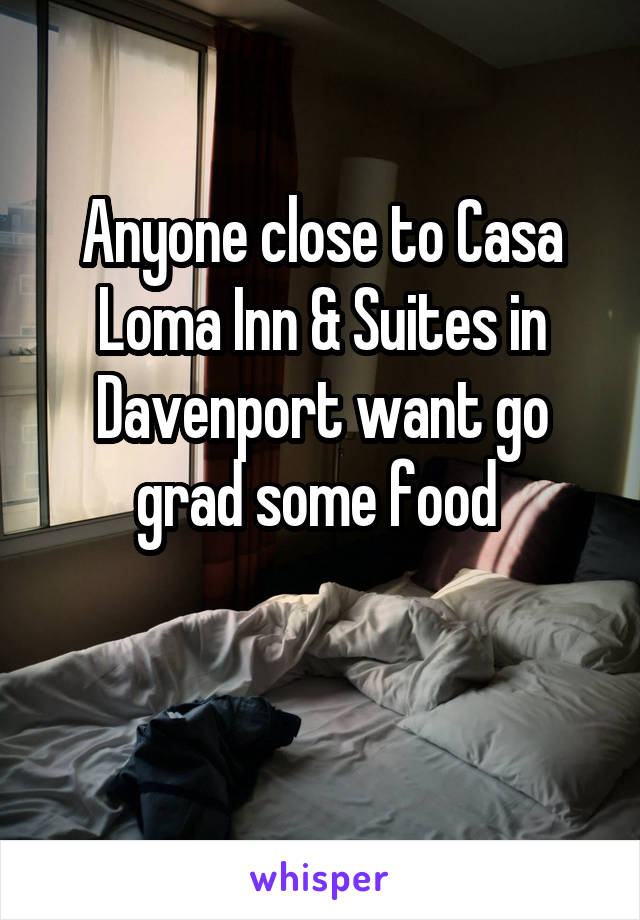 Anyone close to Casa Loma Inn & Suites in Davenport want go grad some food