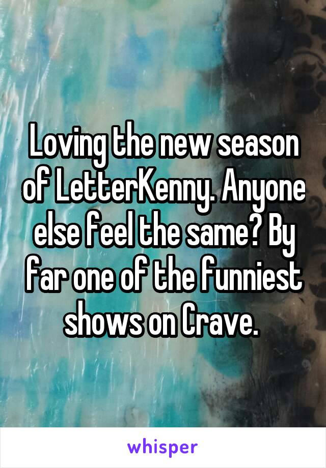 Loving the new season of LetterKenny. Anyone else feel the same? By far one of the funniest shows on Crave.