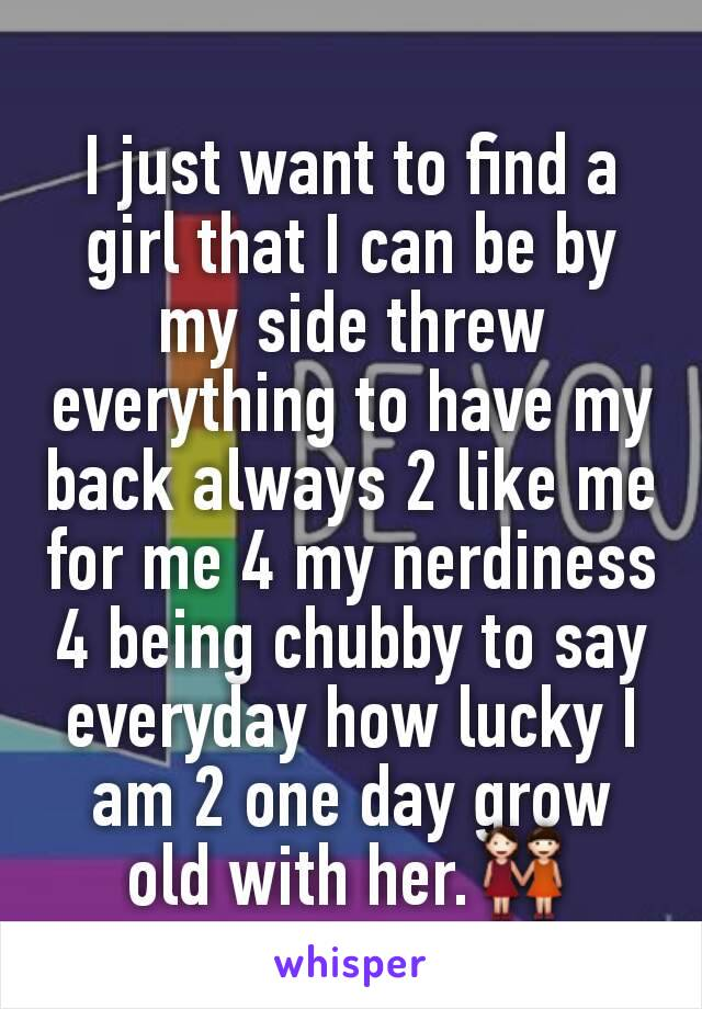 I just want to find a girl that I can be by my side threw everything to have my back always 2 like me for me 4 my nerdiness 4 being chubby to say everyday how lucky I am 2 one day grow old with her.👭