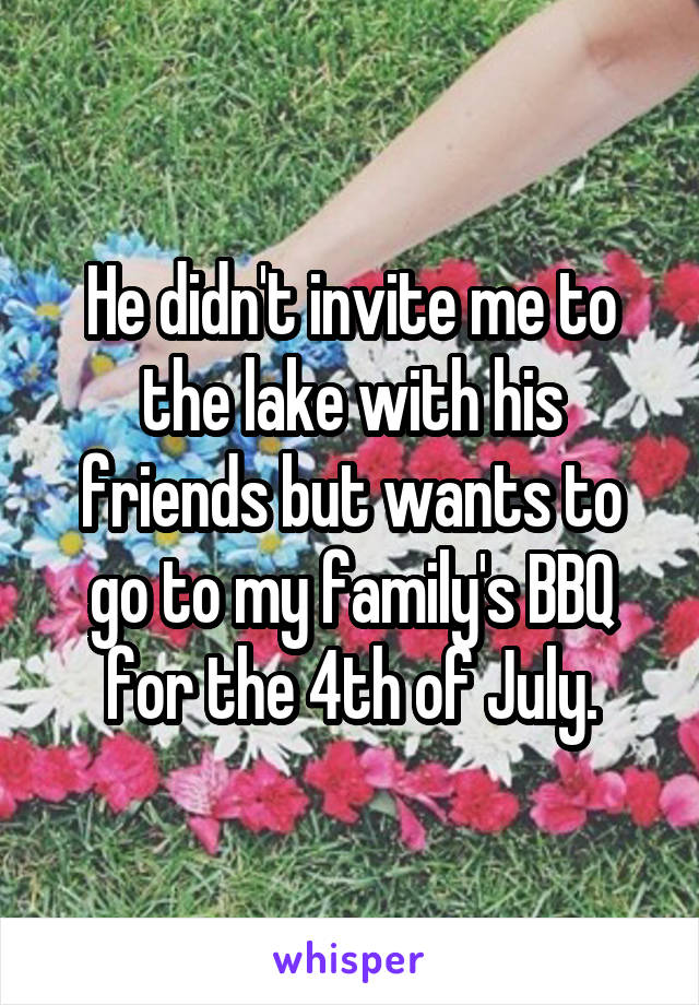 He didn't invite me to the lake with his friends but wants to go to my family's BBQ for the 4th of July.