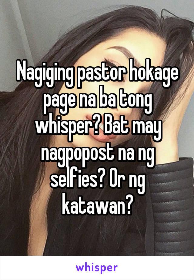 Nagiging pastor hokage page na ba tong whisper? Bat may nagpopost na ng selfies? Or ng katawan?