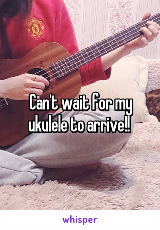 Can't wait for my ukulele to arrive!!