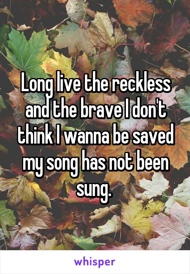 Long live the reckless and the brave I don't think I wanna be saved my song has not been sung.