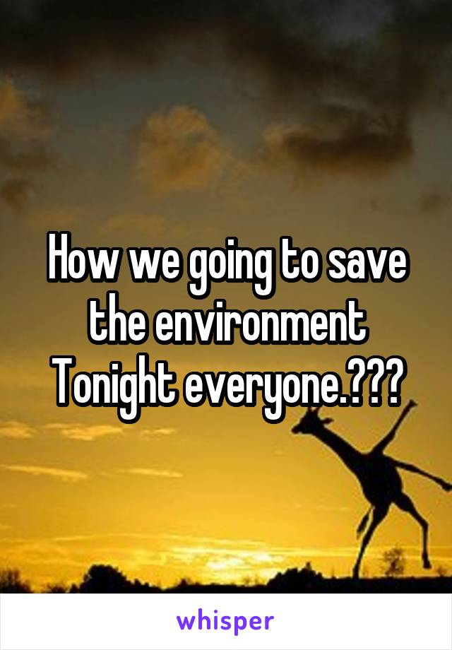 How we going to save the environment Tonight everyone.???