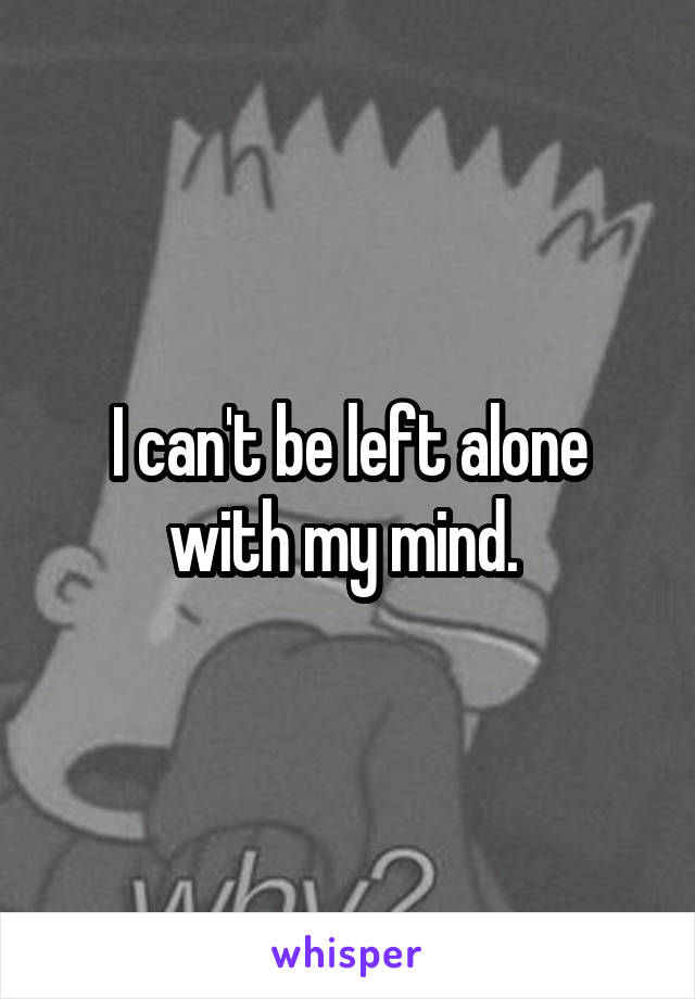 I can't be left alone with my mind.