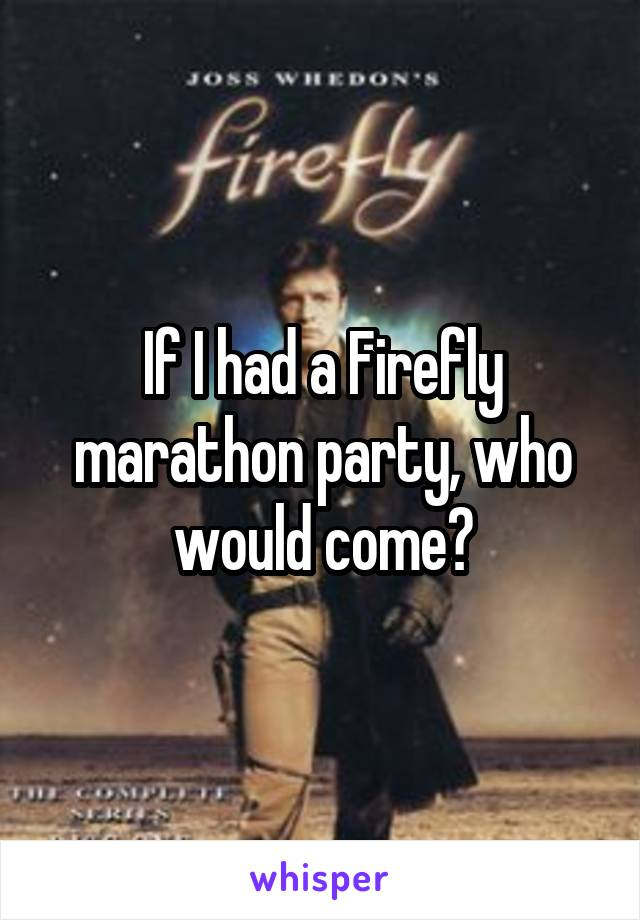 If I had a Firefly marathon party, who would come?