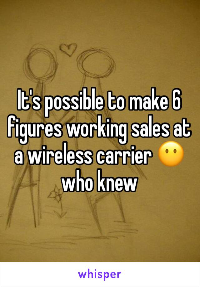 It's possible to make 6 figures working sales at a wireless carrier 😶 who knew