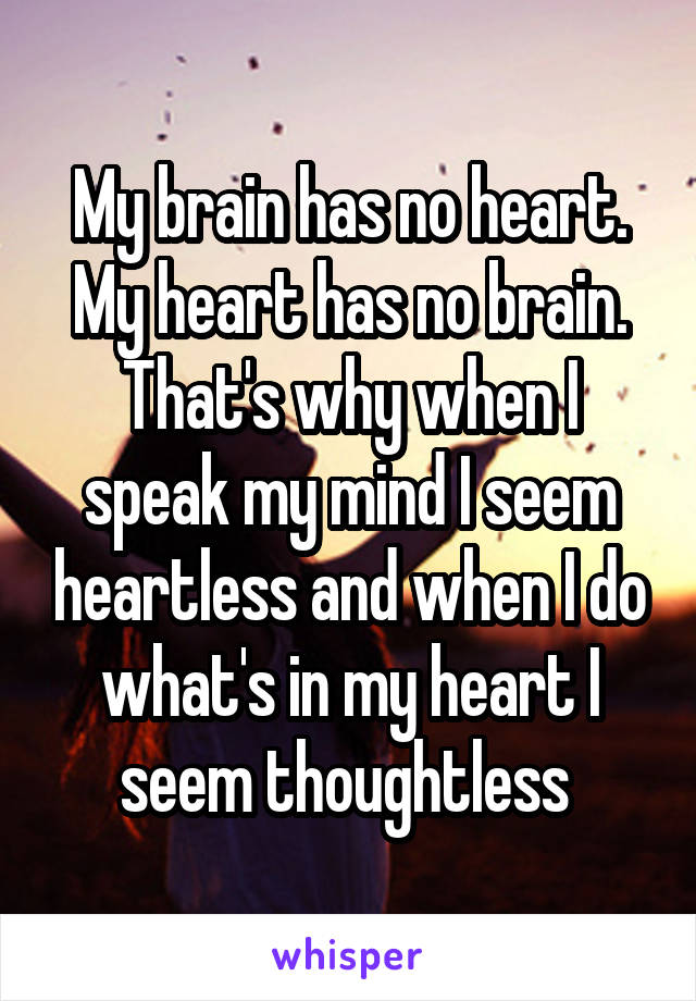 My brain has no heart. My heart has no brain. That's why when I speak my mind I seem heartless and when I do what's in my heart I seem thoughtless