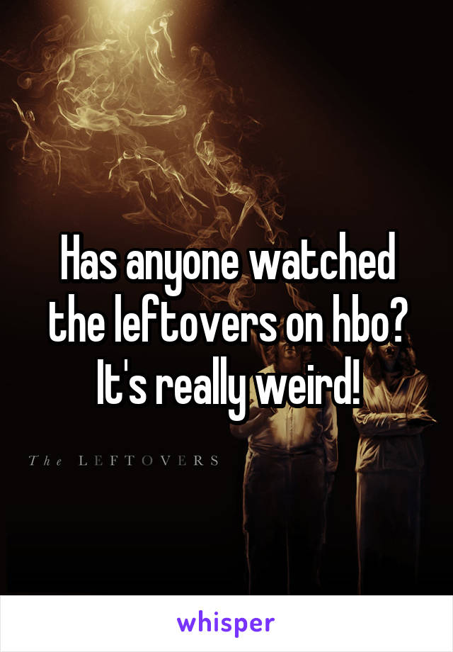 Has anyone watched the leftovers on hbo? It's really weird!