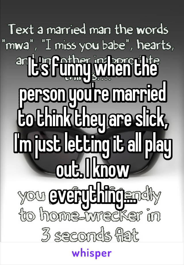 It's funny when the person you're married to think they are slick, I'm just letting it all play out. I know everything....