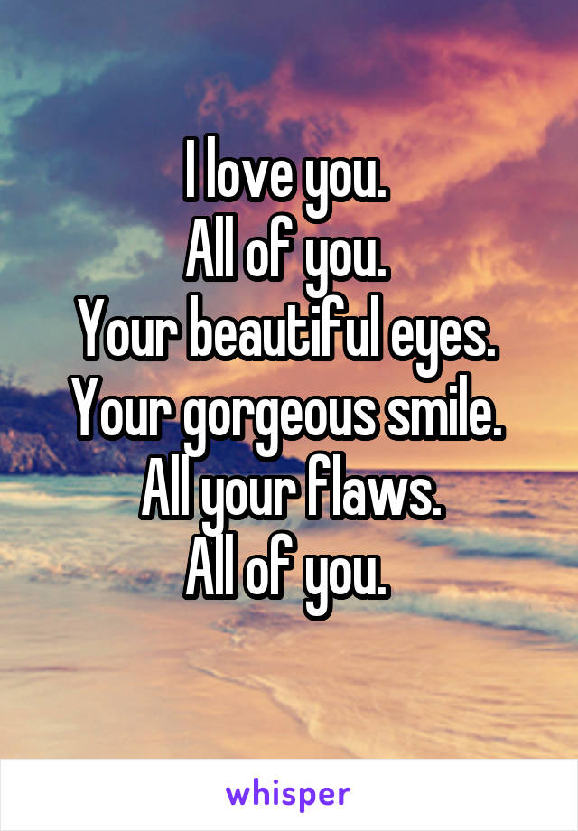 I love you.  All of you.  Your beautiful eyes.  Your gorgeous smile.  All your flaws. All of you.
