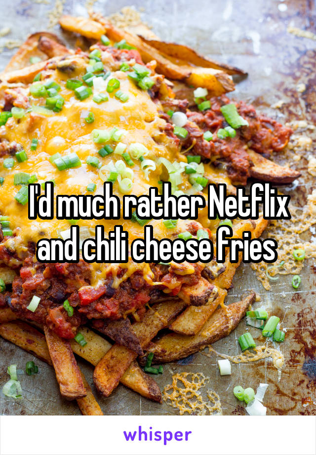 I'd much rather Netflix and chili cheese fries