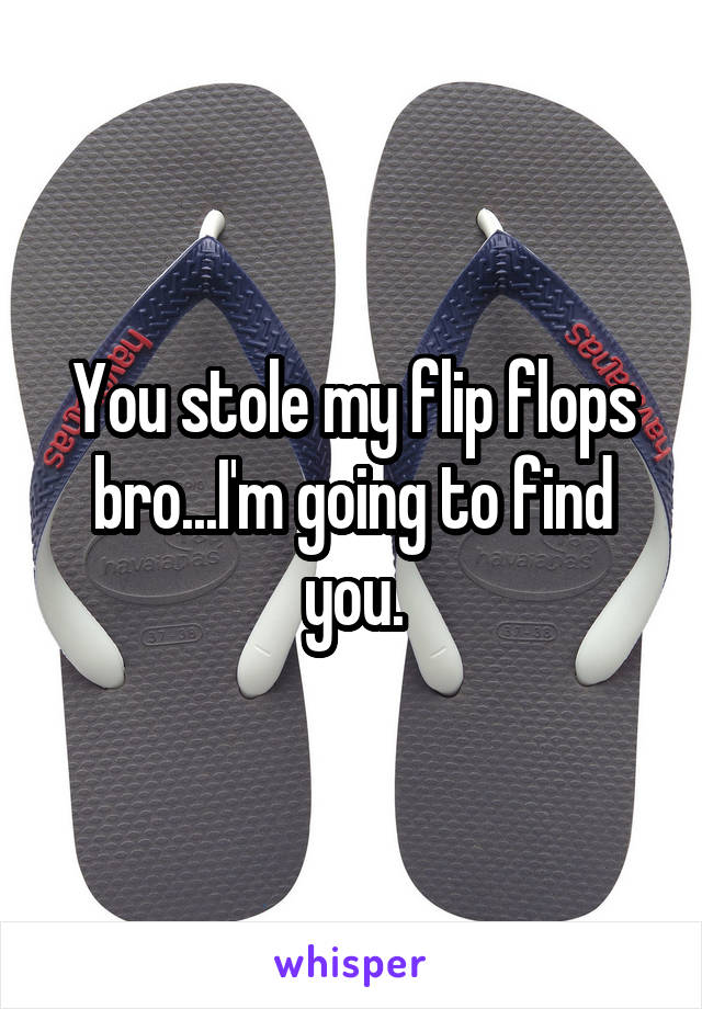 You stole my flip flops bro...I'm going to find you.