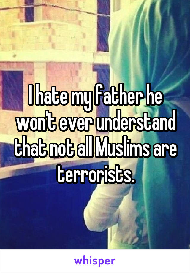 I hate my father he won't ever understand that not all Muslims are terrorists.