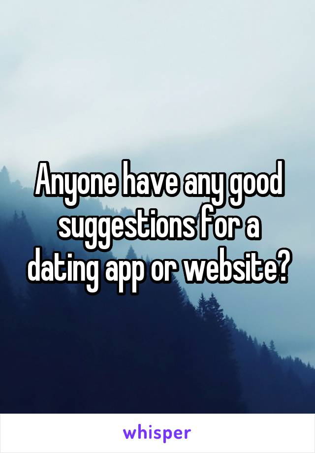 Anyone have any good suggestions for a dating app or website?