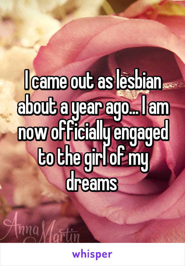 I came out as lesbian about a year ago... I am now officially engaged to the girl of my dreams