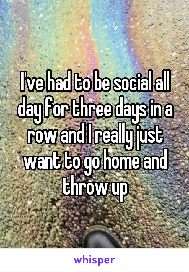 I've had to be social all day for three days in a row and I really just want to go home and throw up
