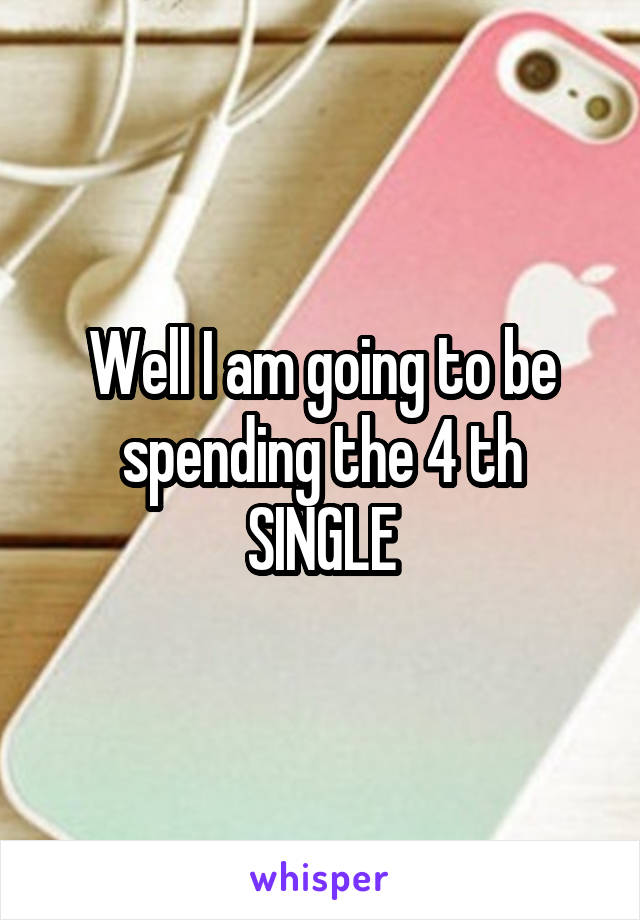Well I am going to be spending the 4 th SINGLE