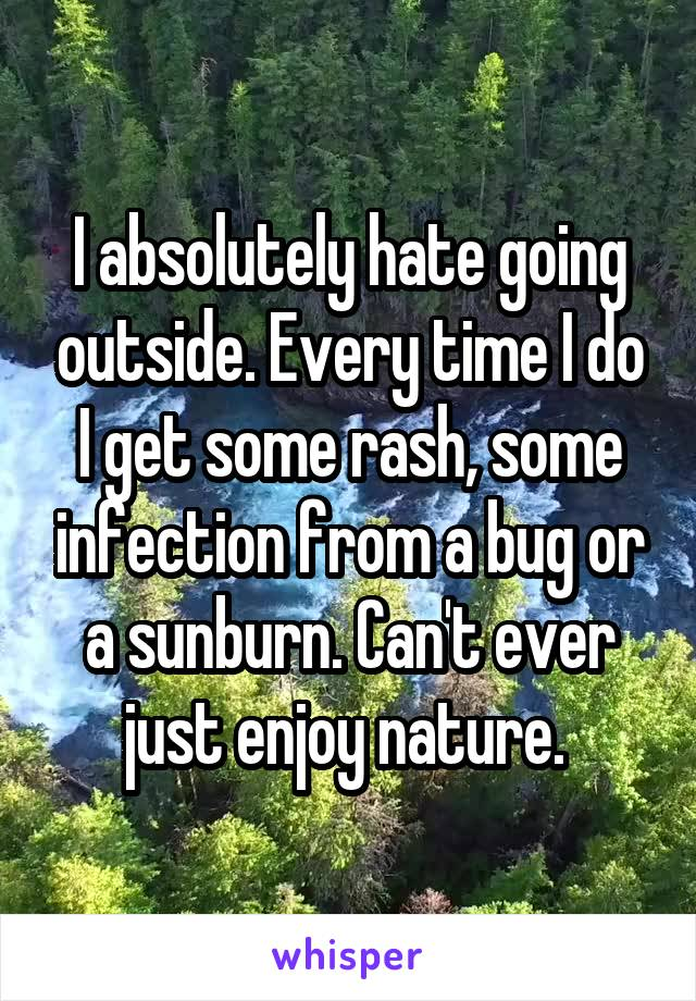 I absolutely hate going outside. Every time I do I get some rash, some infection from a bug or a sunburn. Can't ever just enjoy nature.