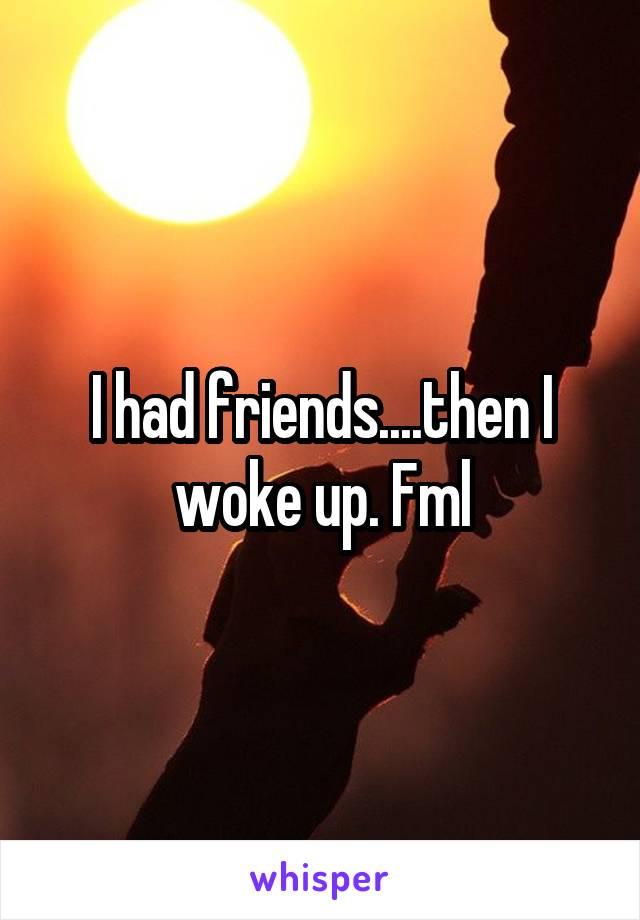 I had friends....then I woke up. Fml