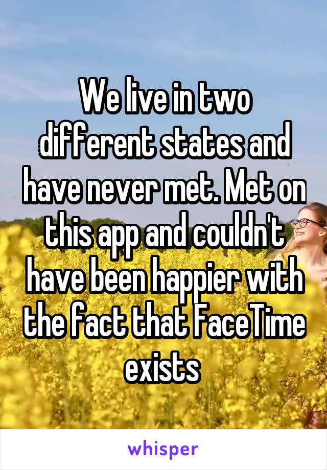 We live in two different states and have never met. Met on this app and couldn't have been happier with the fact that FaceTime exists