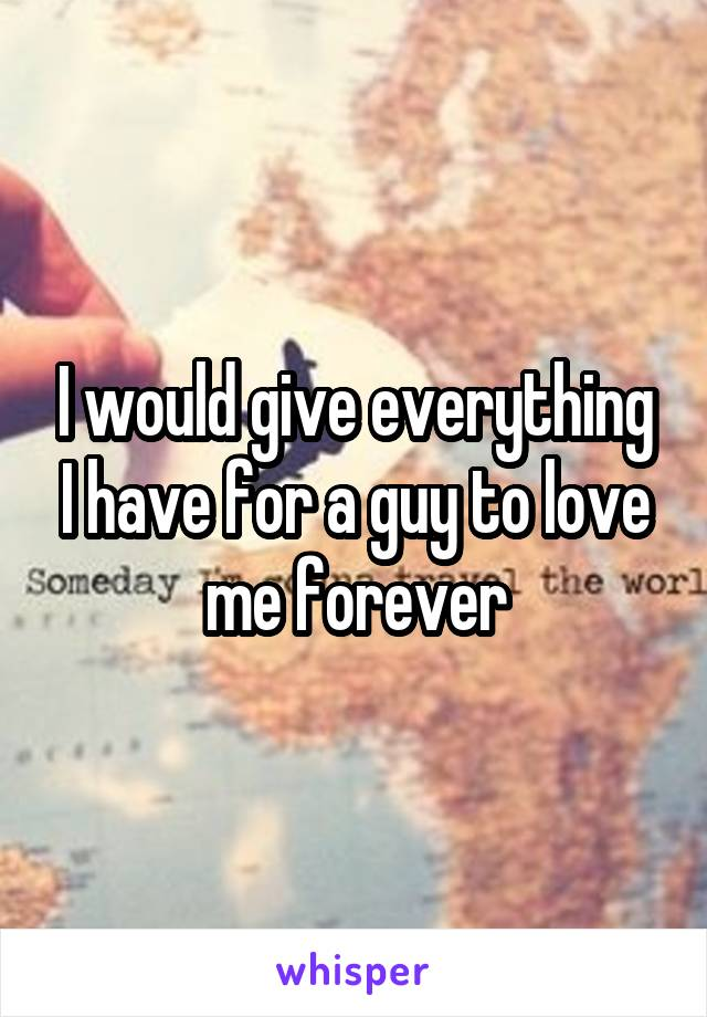 I would give everything I have for a guy to love me forever