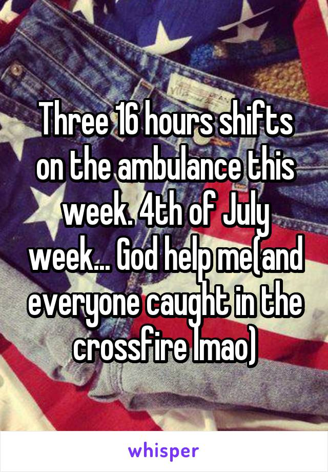 Three 16 hours shifts on the ambulance this week. 4th of July week... God help me(and everyone caught in the crossfire lmao)