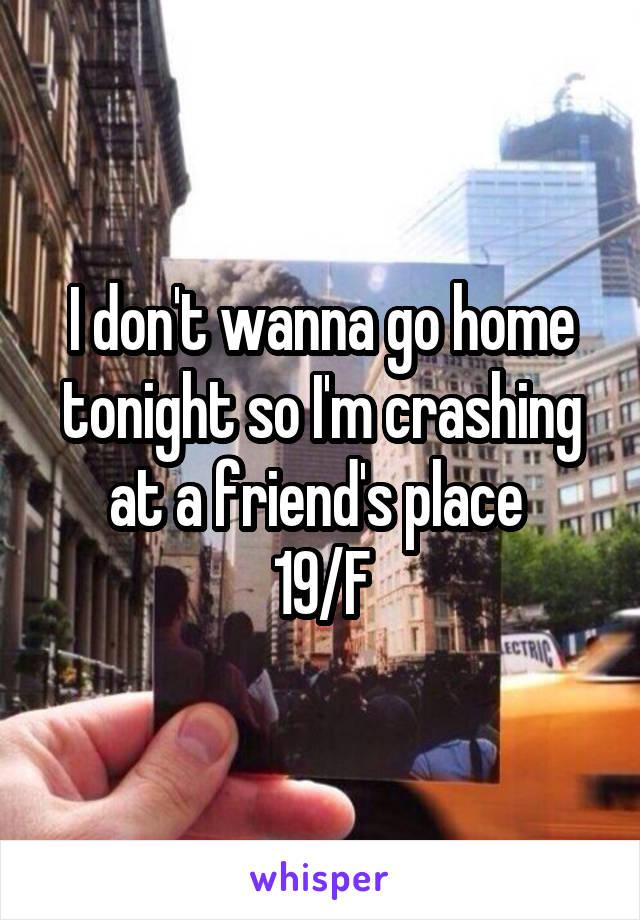 I don't wanna go home tonight so I'm crashing at a friend's place  19/F