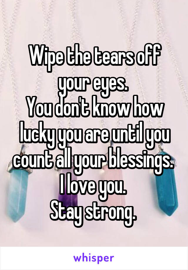Wipe the tears off your eyes.  You don't know how lucky you are until you count all your blessings.  I love you.  Stay strong.