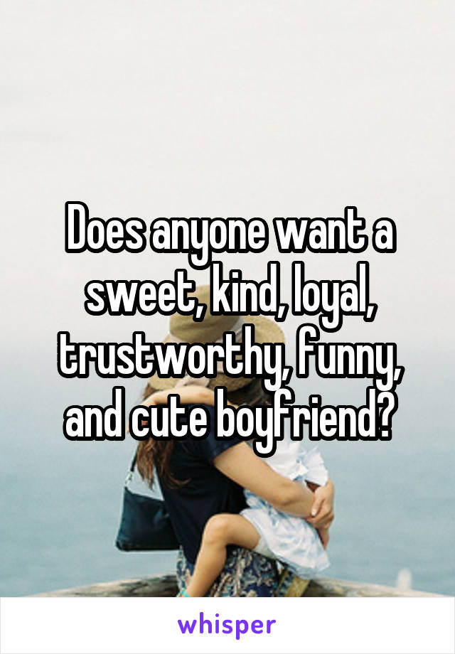 Does anyone want a sweet, kind, loyal, trustworthy, funny, and cute boyfriend?