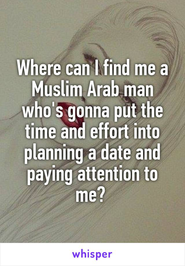 Where can I find me a Muslim Arab man who's gonna put the time and effort into planning a date and paying attention to me?