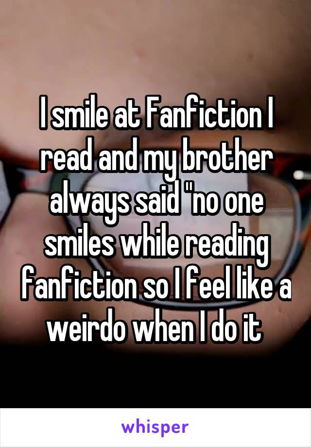 """I smile at Fanfiction I read and my brother always said """"no one smiles while reading fanfiction so I feel like a weirdo when I do it"""