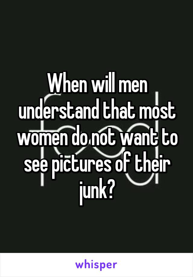 When will men understand that most women do not want to see pictures of their junk?