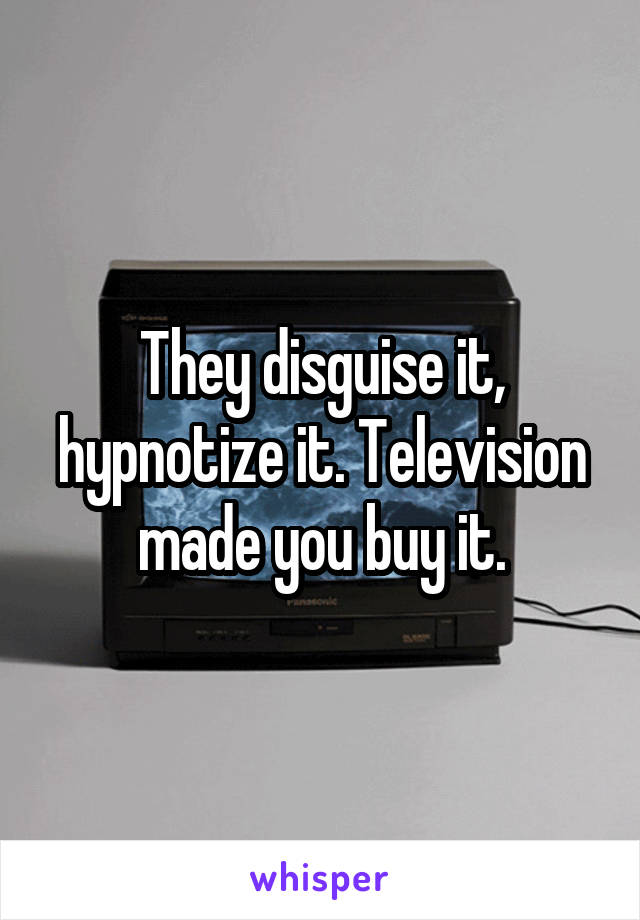 They disguise it, hypnotize it. Television made you buy it.