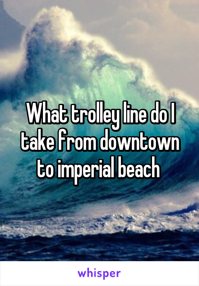 What trolley line do I take from downtown to imperial beach