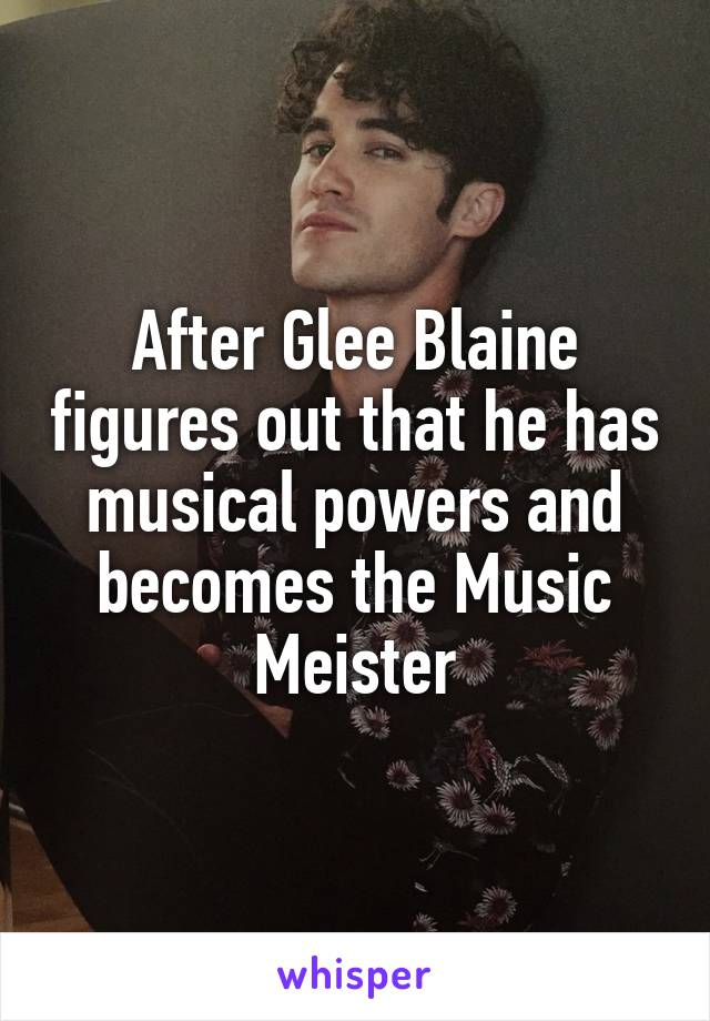 After Glee Blaine figures out that he has musical powers and becomes the Music Meister