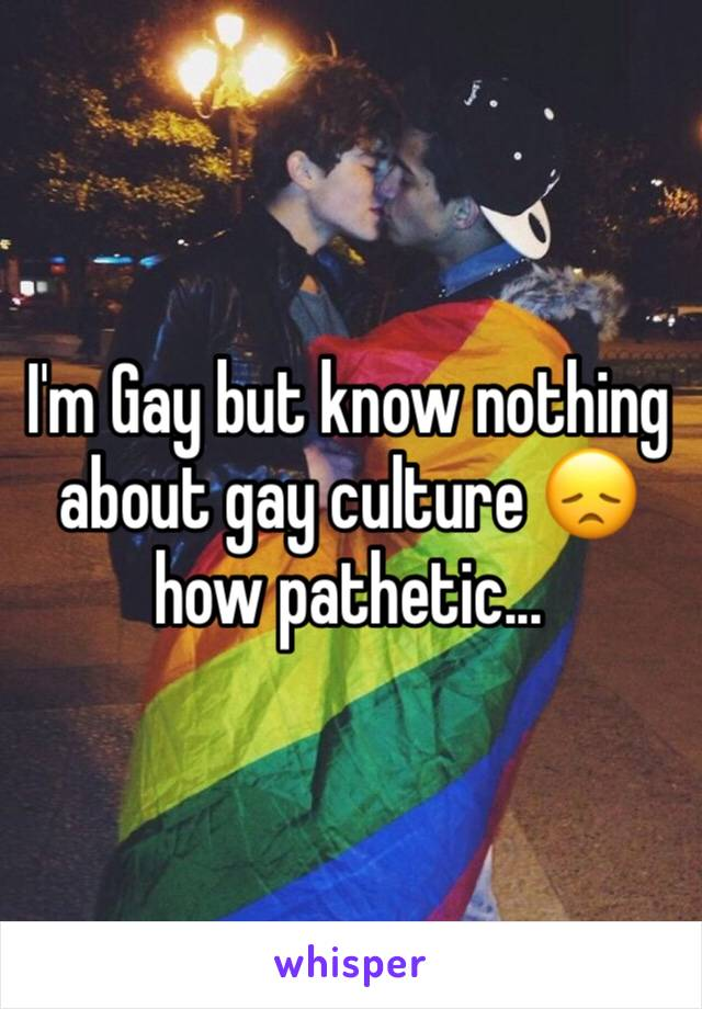 I'm Gay but know nothing about gay culture 😞 how pathetic...