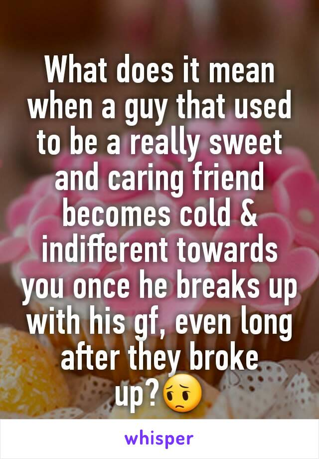 What does it mean when a guy that used to be a really sweet and caring friend becomes cold & indifferent towards you once he breaks up with his gf, even long after they broke up?😔