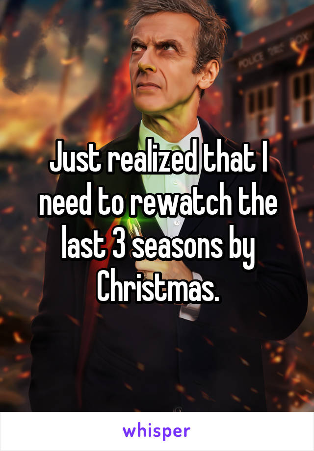 Just realized that I need to rewatch the last 3 seasons by Christmas.