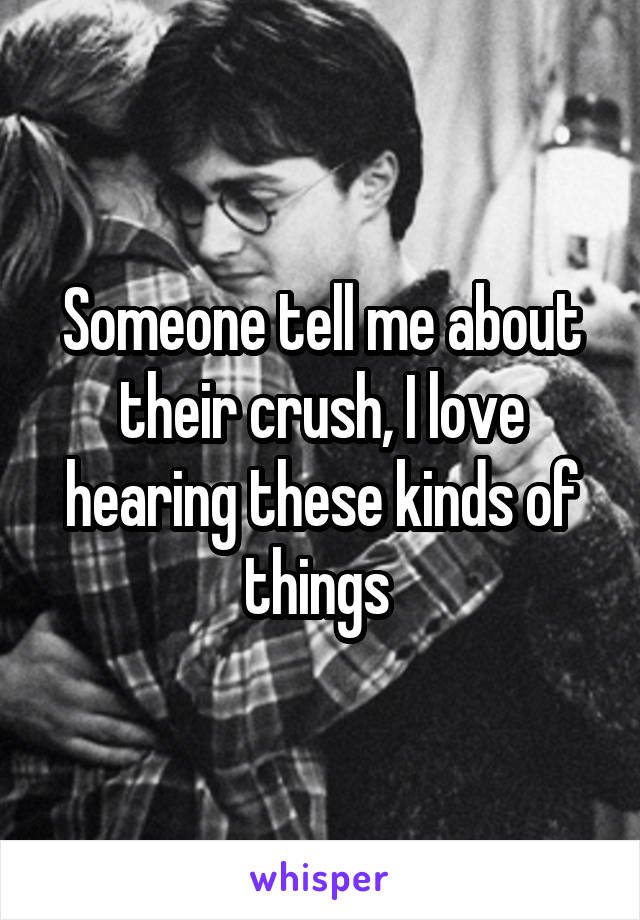 Someone tell me about their crush, I love hearing these kinds of things