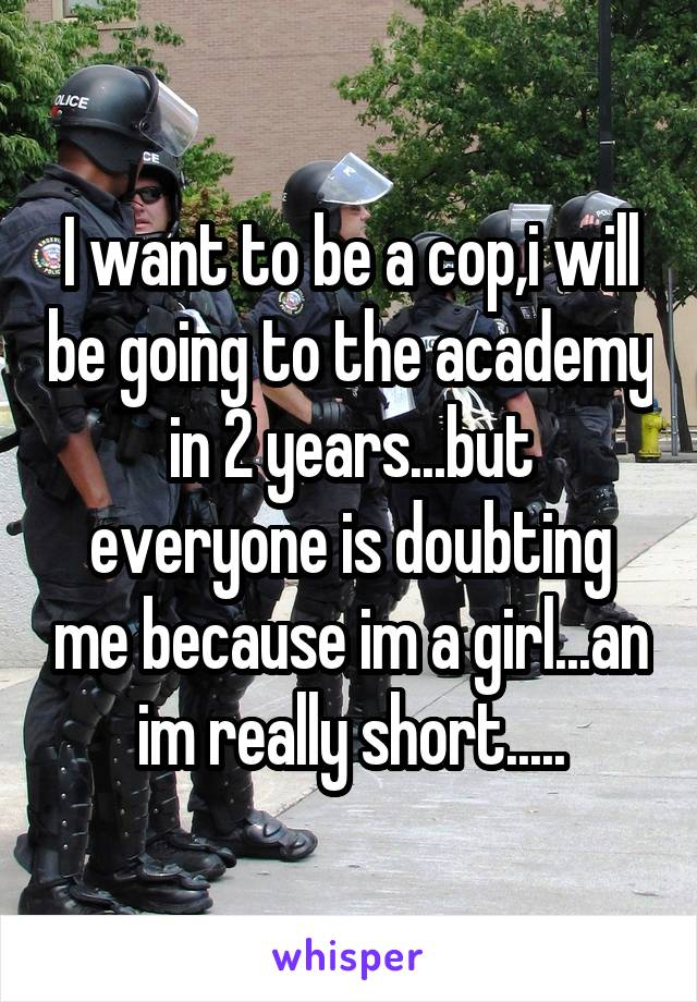 I want to be a cop,i will be going to the academy in 2 years...but everyone is doubting me because im a girl...an im really short.....