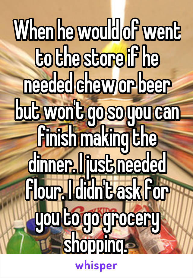 When he would of went to the store if he needed chew or beer but won't go so you can finish making the dinner. I just needed flour. I didn't ask for you to go grocery shopping.