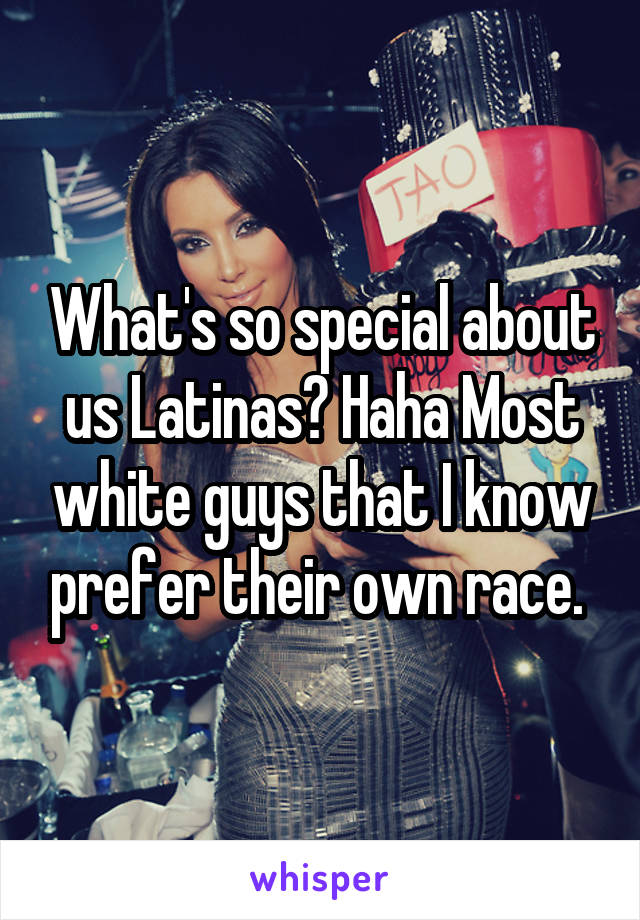 What's so special about us Latinas? Haha Most white guys that I know prefer their own race.